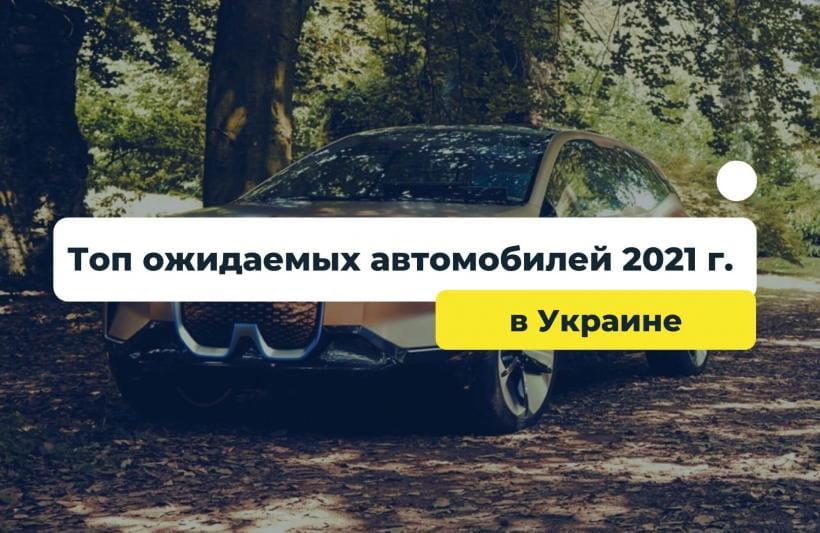 Топ ожидаемых автомобилей 2021 года в Украине